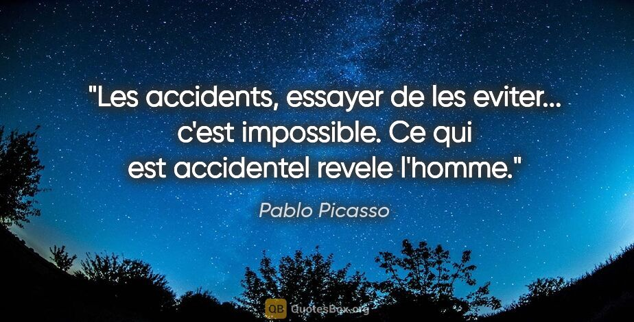 "Pablo Picasso citation: ""Les accidents, essayer de les eviter... c'est impossible. Ce..."""