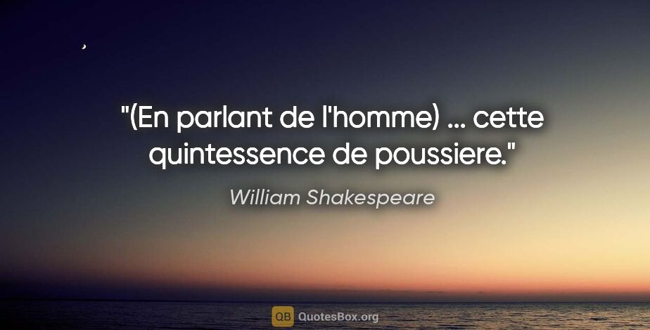 """William Shakespeare citation: """"(En parlant de l'homme) ... cette quintessence de poussiere."""""""