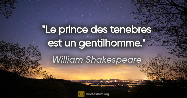 "William Shakespeare citation: ""Le prince des tenebres est un gentilhomme."""