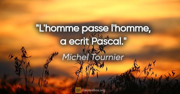 "Michel Tournier citation: ""L'homme passe l'homme, a ecrit Pascal."""