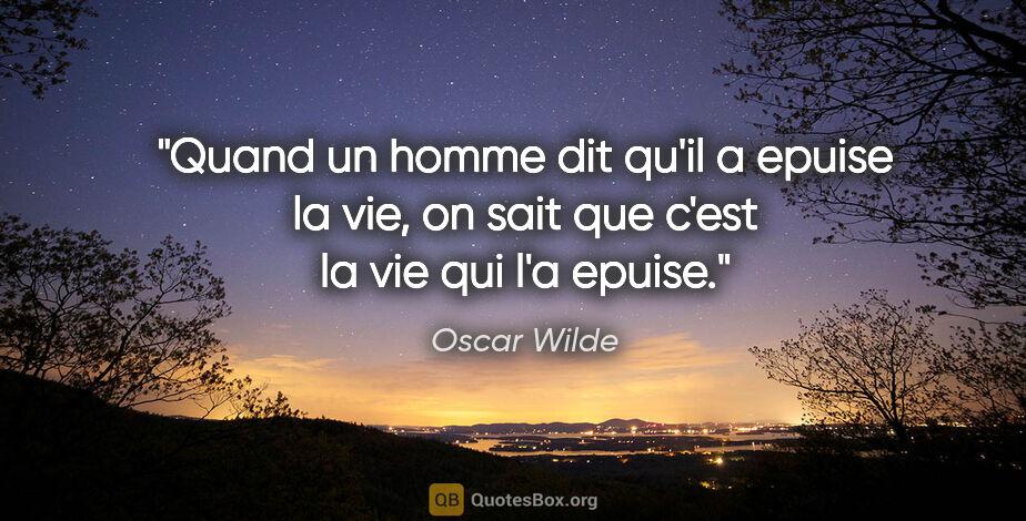 """Oscar Wilde citation: """"Quand un homme dit qu'il a epuise la vie, on sait que c'est la..."""""""
