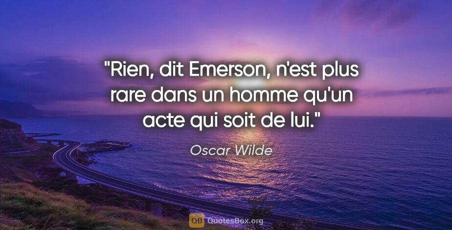 """Oscar Wilde citation: """"Rien, dit Emerson, n'est plus rare dans un homme qu'un acte..."""""""