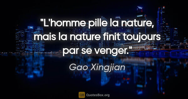 "Gao Xingjian citation: ""L'homme pille la nature, mais la nature finit toujours par se..."""